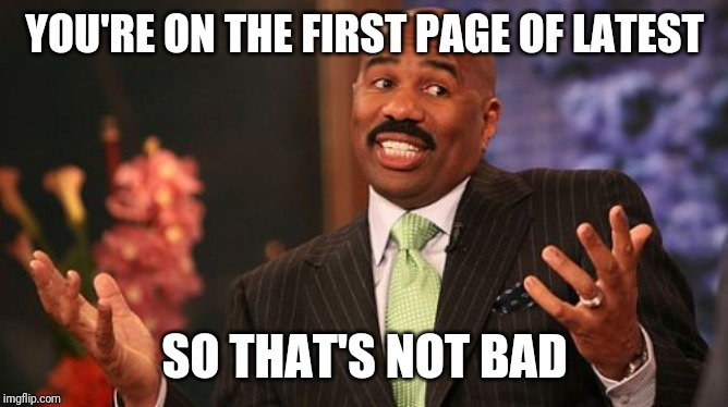Steve Harvey Meme | YOU'RE ON THE FIRST PAGE OF LATEST SO THAT'S NOT BAD | image tagged in memes,steve harvey | made w/ Imgflip meme maker
