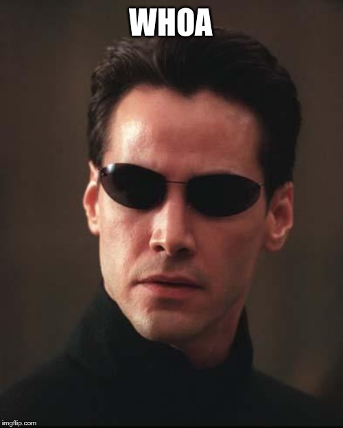 Neo Matrix Keanu Reeves | WHOA | image tagged in neo matrix keanu reeves | made w/ Imgflip meme maker