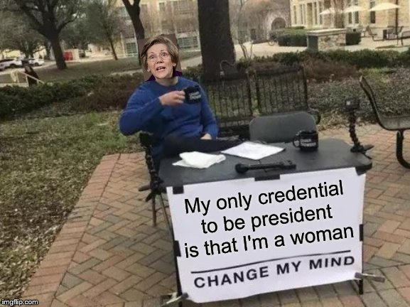 Warren 2020. Chance to win election is about 1 in 1024 | My only credential to be president is that I'm a woman | image tagged in memes,change my mind,elizabeth warren,president,election 2020,political meme | made w/ Imgflip meme maker