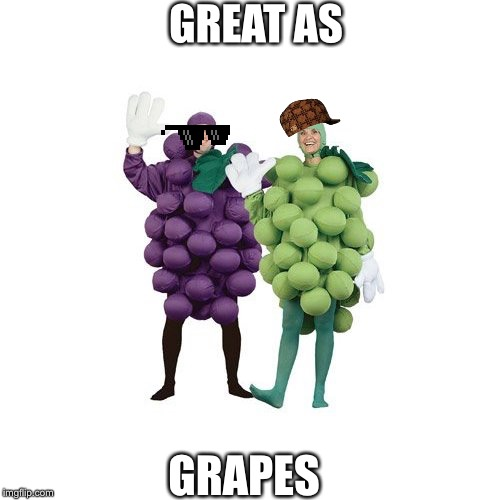 Grapes | GREAT AS GRAPES | image tagged in grapes | made w/ Imgflip meme maker