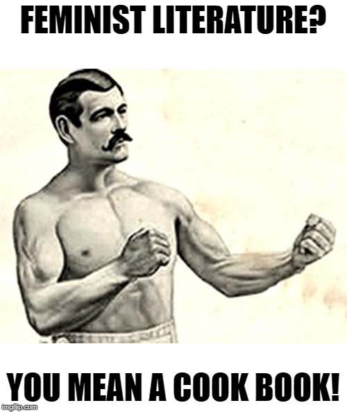Serving Up! | FEMINIST LITERATURE? YOU MEAN A COOK BOOK! | image tagged in bare knuckle fighter,feminist,fun,memes | made w/ Imgflip meme maker