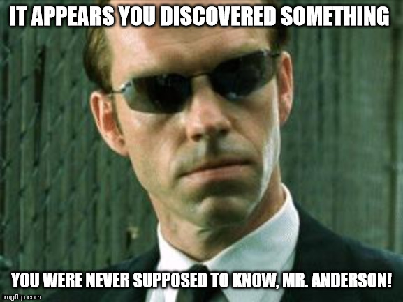 Agent Smith Matrix | IT APPEARS YOU DISCOVERED SOMETHING YOU WERE NEVER SUPPOSED TO KNOW, MR. ANDERSON! | image tagged in agent smith matrix | made w/ Imgflip meme maker