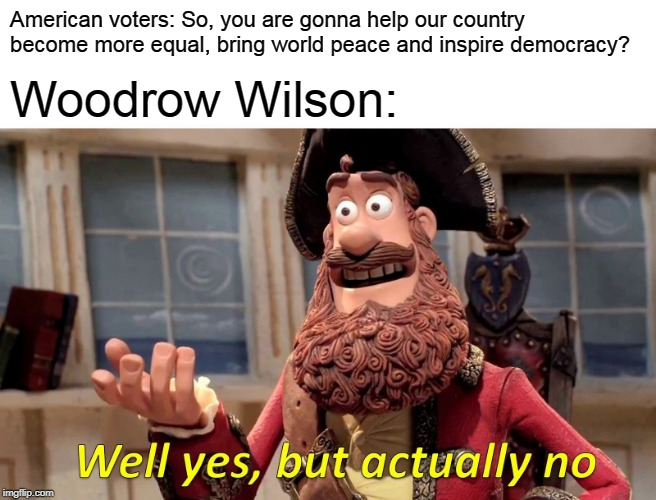Well Yes, But Actually No | American voters: So, you are gonna help our country become more equal, bring world peace and inspire democracy? Woodrow Wilson: | image tagged in memes,well yes but actually no,historical meme,ww1,funny | made w/ Imgflip meme maker