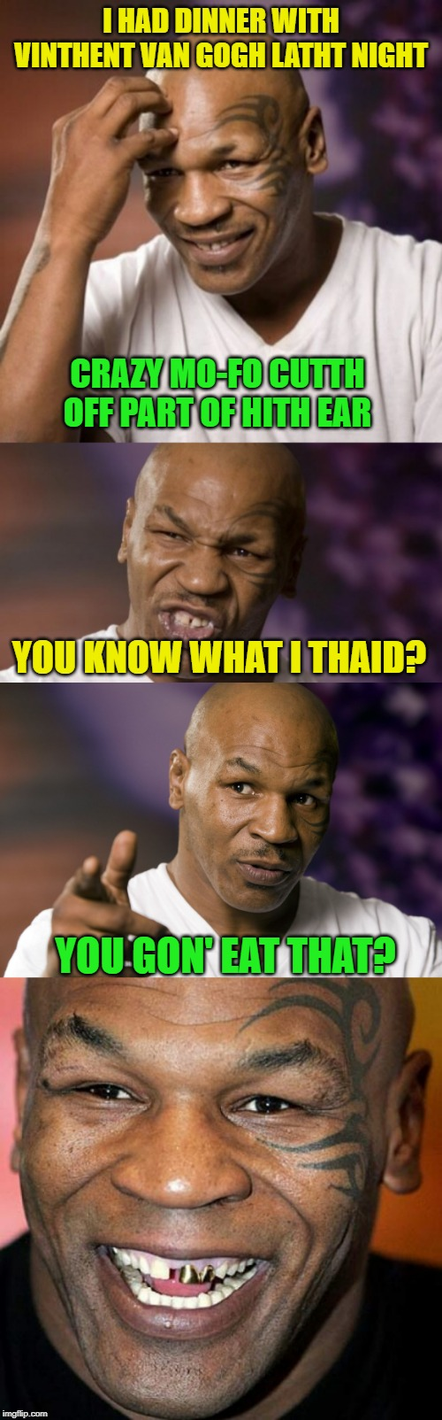 Mike Tyson meets Van Gogh | I HAD DINNER WITH VINTHENT VAN GOGH LATHT NIGHT YOU GON' EAT THAT? CRAZY MO-FO CUTTH OFF PART OF HITH EAR YOU KNOW WHAT I THAID? | image tagged in mike tyson laff,mike tyson,mike tyson nye,van gogh,ears | made w/ Imgflip meme maker