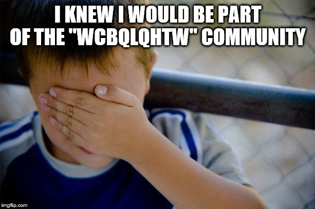 "confession kid Meme | I KNEW I WOULD BE PART OF THE ""WCBQLQHTW"" COMMUNITY 