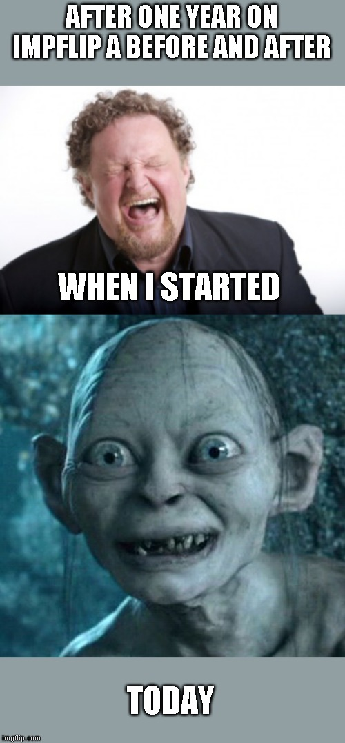 Thanks everyone! Still having fun | AFTER ONE YEAR ON IMPFLIP A BEFORE AND AFTER TODAY WHEN I STARTED | image tagged in memes,gollum,cake day | made w/ Imgflip meme maker
