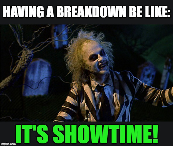 Remain Calm People | HAVING A BREAKDOWN BE LIKE: IT'S SHOWTIME! | image tagged in panic attack,breakdown,calm down,relax,mind control | made w/ Imgflip meme maker