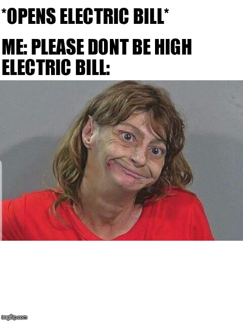 Don't Be High | *OPENS ELECTRIC BILL* ME: PLEASE DONT BE HIGH ELECTRIC BILL: | image tagged in high,meme | made w/ Imgflip meme maker