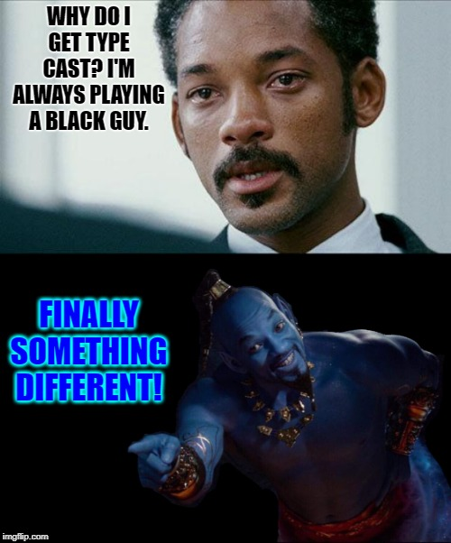 #not racist |  WHY DO I GET TYPE CAST? I'M ALWAYS PLAYING A BLACK GUY. FINALLY SOMETHING DIFFERENT! | image tagged in crying will smith,will smith's genie,memes,funny | made w/ Imgflip meme maker