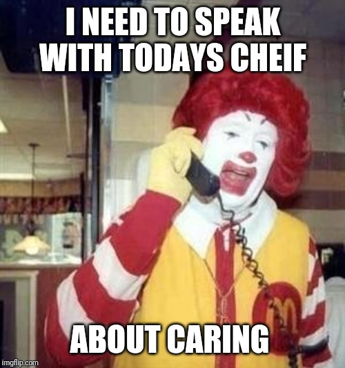 Ronald McDonald Temp | I NEED TO SPEAK WITH TODAYS CHEIF ABOUT CARING | image tagged in ronald mcdonald temp | made w/ Imgflip meme maker