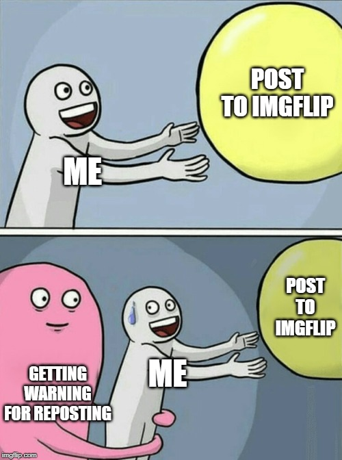 ME POST TO IMGFLIP GETTING WARNING FOR REPOSTING ME POST TO IMGFLIP | image tagged in memes,running away balloon | made w/ Imgflip meme maker
