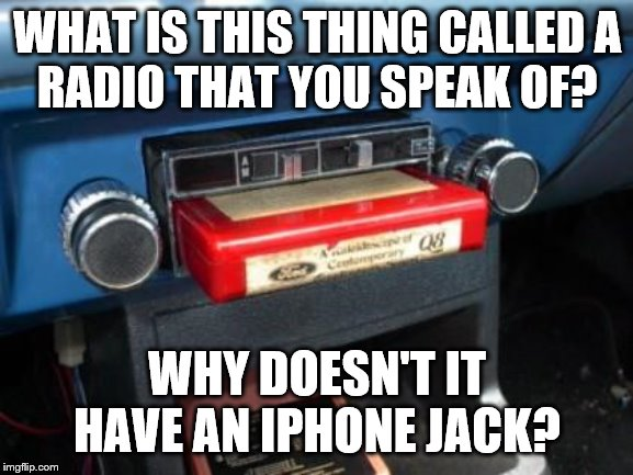 Kids today.... | WHAT IS THIS THING CALLED A RADIO THAT YOU SPEAK OF? WHY DOESN'T IT HAVE AN IPHONE JACK? | image tagged in 8 track,old car,radio,music | made w/ Imgflip meme maker