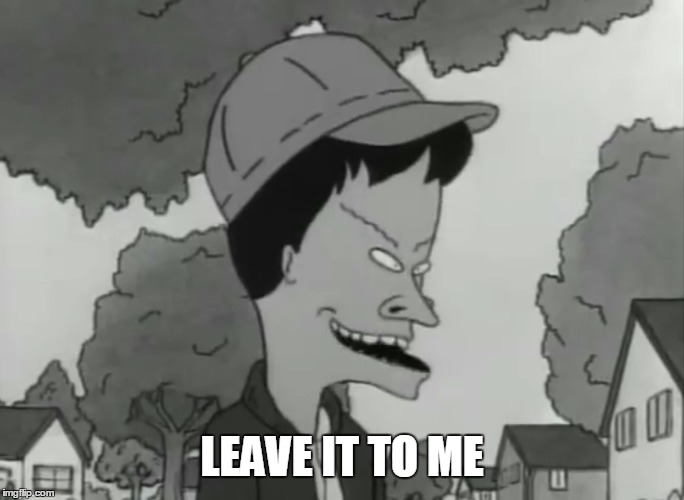 LEAVE IT TO ME | image tagged in beavis,beavis and butthead | made w/ Imgflip meme maker