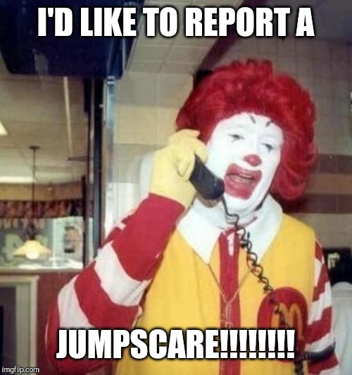 Ronald McDonald on the phone | I'D LIKE TO REPORT A JUMPSCARE!!!!!!!! | image tagged in ronald mcdonald on the phone | made w/ Imgflip meme maker