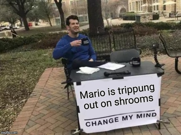 Change My Mind Meme | Mario is trippung out on shrooms | image tagged in memes,change my mind | made w/ Imgflip meme maker