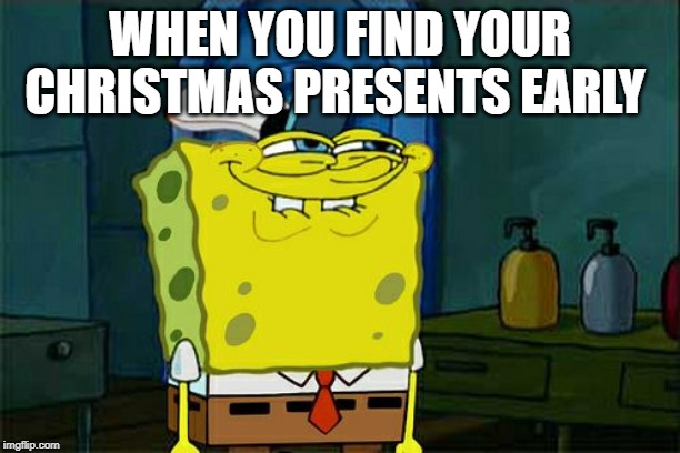 Dont You Squidward Meme | WHEN YOU FIND YOUR CHRISTMAS PRESENTS EARLY | image tagged in memes,dont you squidward | made w/ Imgflip meme maker