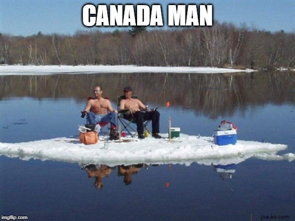 redneck ice fishing | CANADA MAN | image tagged in redneck ice fishing | made w/ Imgflip meme maker