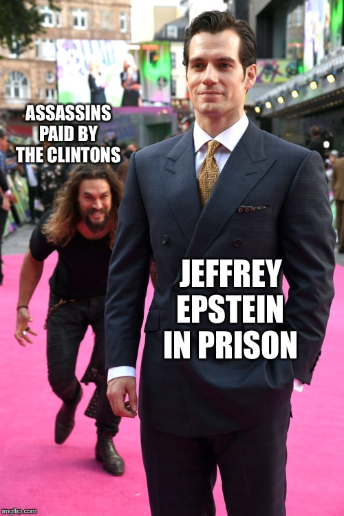 Seems legit |  ASSASSINS PAID BY THE CLINTONS; JEFFREY EPSTEIN IN PRISON | image tagged in jason momoa henry cavill meme,memes | made w/ Imgflip meme maker