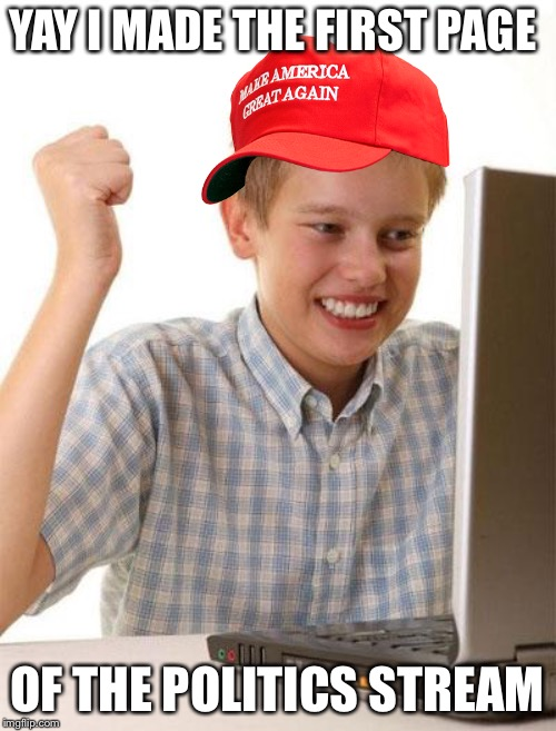 First Day On The Internet Kid | YAY I MADE THE FIRST PAGE OF THE POLITICS STREAM | image tagged in memes,first day on the internet kid | made w/ Imgflip meme maker