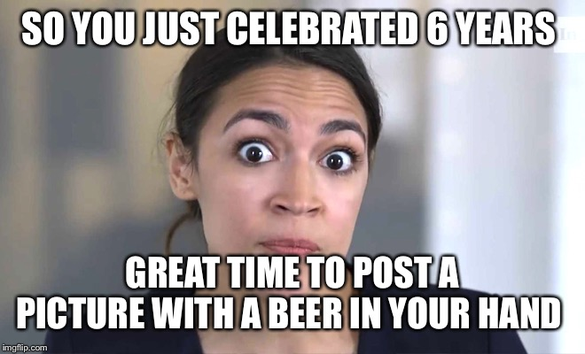 alexandria ocasio-cortez | SO YOU JUST CELEBRATED 6 YEARS GREAT TIME TO POST A PICTURE WITH A BEER IN YOUR HAND | image tagged in alexandria ocasio-cortez | made w/ Imgflip meme maker