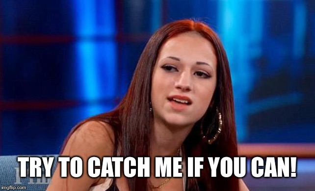 TRY TO CATCH ME IF YOU CAN! | image tagged in danielle bregoli | made w/ Imgflip meme maker