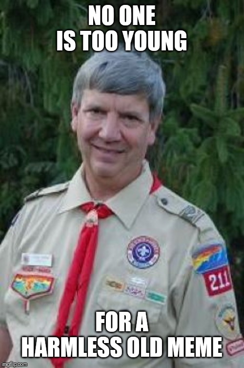 Harmless Scout Leader |  NO ONE IS TOO YOUNG; FOR A HARMLESS OLD MEME | image tagged in memes,harmless scout leader,AdviceAnimals | made w/ Imgflip meme maker