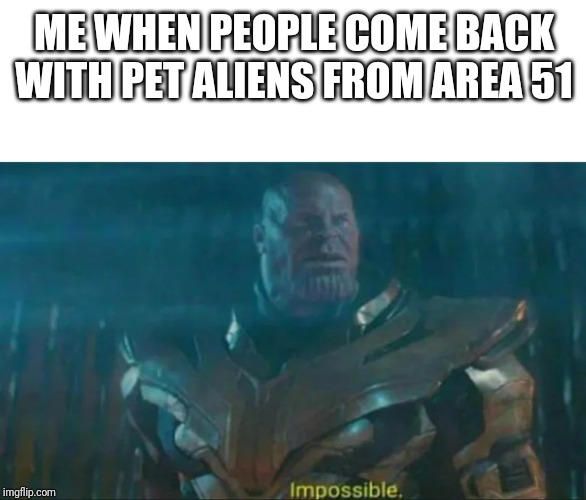 Thanos Impossible | ME WHEN PEOPLE COME BACK WITH PET ALIENS FROM AREA 51 | image tagged in thanos impossible | made w/ Imgflip meme maker