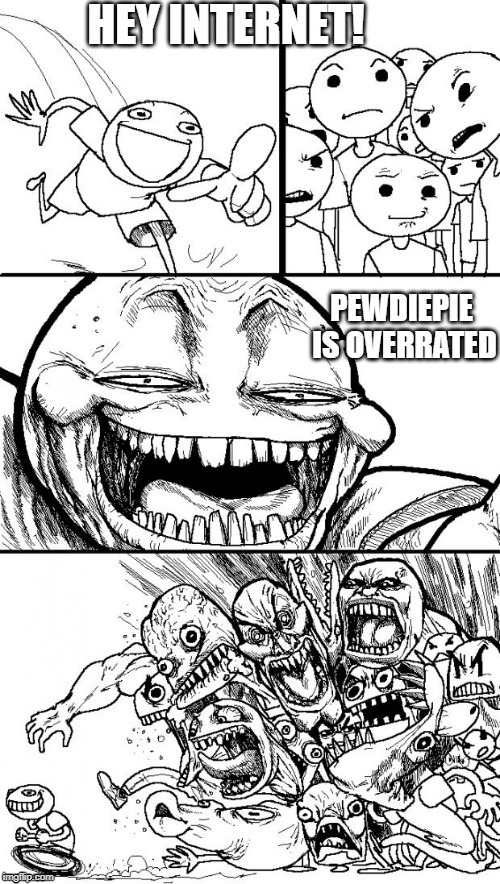 Almost 100M subs and nobody realizes how trash his content is | image tagged in memes,hey internet,pewdiepie,unsubscribe,overrated | made w/ Imgflip meme maker