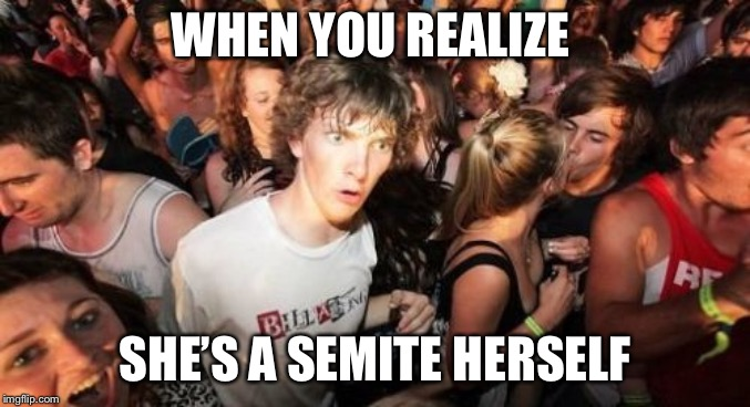 Sudden Clarity Clarence Meme | WHEN YOU REALIZE SHE'S A SEMITE HERSELF | image tagged in memes,sudden clarity clarence | made w/ Imgflip meme maker