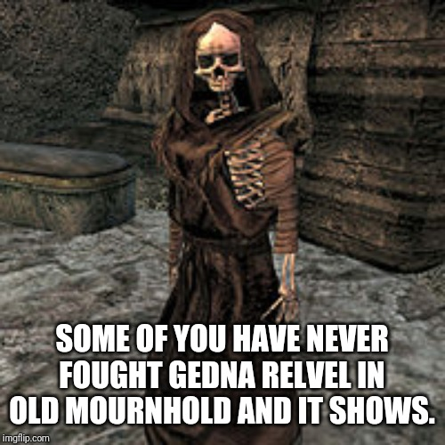Some of you have never fought Gedna Relvel in Old Mournhold and it shows. |  SOME OF YOU HAVE NEVER FOUGHT GEDNA RELVEL IN OLD MOURNHOLD AND IT SHOWS. | image tagged in morrowind,elder scrolls,op,lich,skyrim,gaming | made w/ Imgflip meme maker