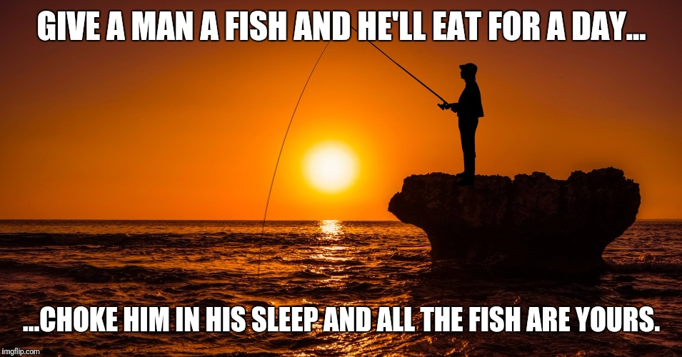 Sumthin fishy goin on round here |  GIVE A MAN A FISH AND HE'LL EAT FOR A DAY... ...CHOKE HIM IN HIS SLEEP AND ALL THE FISH ARE YOURS. | image tagged in fishing,gone fishing,murder most foul,proverb | made w/ Imgflip meme maker