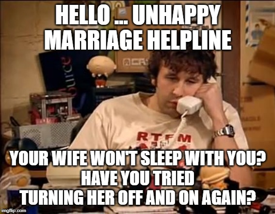 IT Crowd | HELLO ... UNHAPPY MARRIAGE HELPLINE YOUR WIFE WON'T SLEEP WITH YOU? HAVE YOU TRIED TURNING HER OFF AND ON AGAIN? | image tagged in it crowd | made w/ Imgflip meme maker