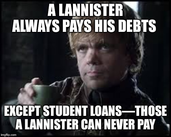 Tyrion Lannister |  A LANNISTER ALWAYS PAYS HIS DEBTS; EXCEPT STUDENT LOANS—THOSE A LANNISTER CAN NEVER PAY | image tagged in tyrion lannister | made w/ Imgflip meme maker