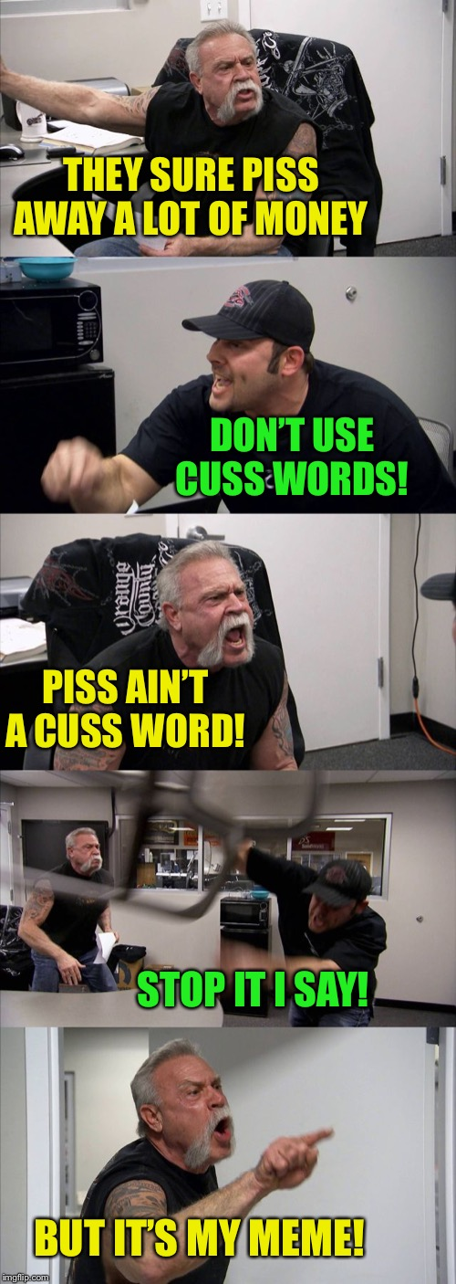 American Chopper Argument Meme | THEY SURE PISS AWAY A LOT OF MONEY DON'T USE CUSS WORDS! PISS AIN'T A CUSS WORD! STOP IT I SAY! BUT IT'S MY MEME! | image tagged in memes,american chopper argument | made w/ Imgflip meme maker