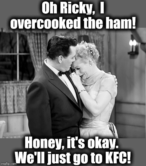 Oh Ricky,  I overcooked the ham! Honey, it's okay.  We'll just go to KFC! | made w/ Imgflip meme maker