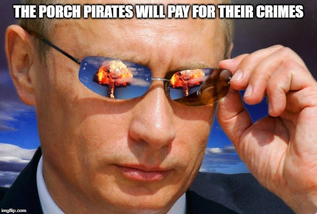 Putin Nuke | THE PORCH PIRATES WILL PAY FOR THEIR CRIMES | image tagged in putin nuke | made w/ Imgflip meme maker