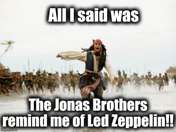 Jack Sparrow Being Chased | All I said was The Jonas Brothers remind me of Led Zeppelin!! | image tagged in memes,jack sparrow being chased | made w/ Imgflip meme maker