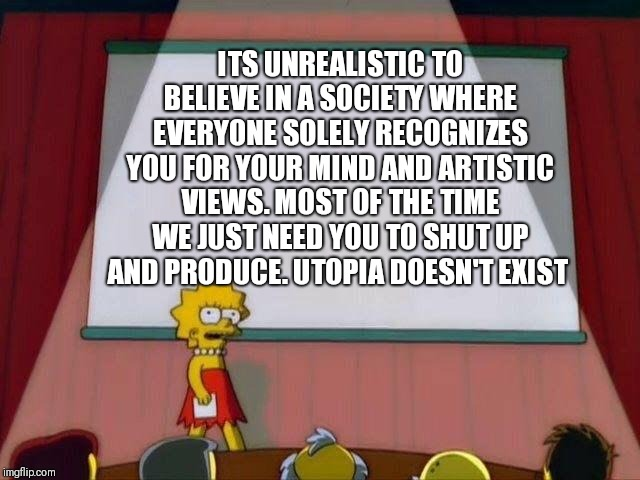 Lisa Simpson's Presentation |  ITS UNREALISTIC TO BELIEVE IN A SOCIETY WHERE EVERYONE SOLELY RECOGNIZES YOU FOR YOUR MIND AND ARTISTIC VIEWS. MOST OF THE TIME WE JUST NEED YOU TO SHUT UP AND PRODUCE. UTOPIA DOESN'T EXIST | image tagged in lisa simpson's presentation | made w/ Imgflip meme maker
