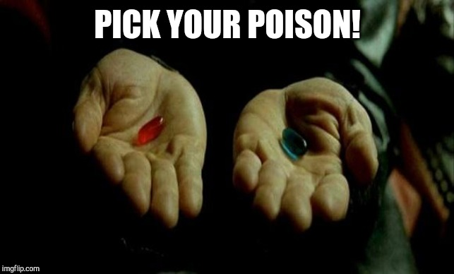 Matrix Pills | PICK YOUR POISON! | image tagged in matrix pills | made w/ Imgflip meme maker