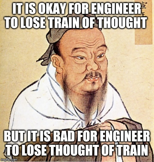 Confucius Says | IT IS OKAY FOR ENGINEER TO LOSE TRAIN OF THOUGHT BUT IT IS BAD FOR ENGINEER TO LOSE THOUGHT OF TRAIN | image tagged in confucius says | made w/ Imgflip meme maker