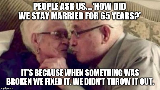 Some Things You Don't Throw Out. | PEOPLE ASK US....'HOW DID WE STAY MARRIED FOR 65 YEARS?' IT'S BECAUSE WHEN SOMETHING WAS BROKEN WE FIXED IT. WE DIDN'T THROW IT OUT. | image tagged in old people,love,still a better love story than twilight,friends,never give up,advice | made w/ Imgflip meme maker