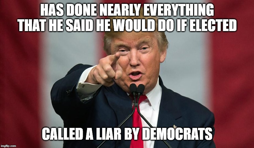 Donald Trump Birthday |  HAS DONE NEARLY EVERYTHING THAT HE SAID HE WOULD DO IF ELECTED; CALLED A LIAR BY DEMOCRATS | image tagged in donald trump birthday | made w/ Imgflip meme maker