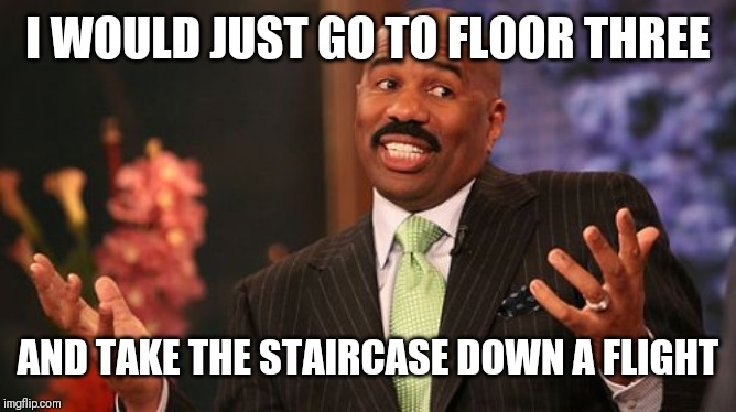 Steve Harvey Meme | I WOULD JUST GO TO FLOOR THREE AND TAKE THE STAIRCASE DOWN A FLIGHT | image tagged in memes,steve harvey | made w/ Imgflip meme maker