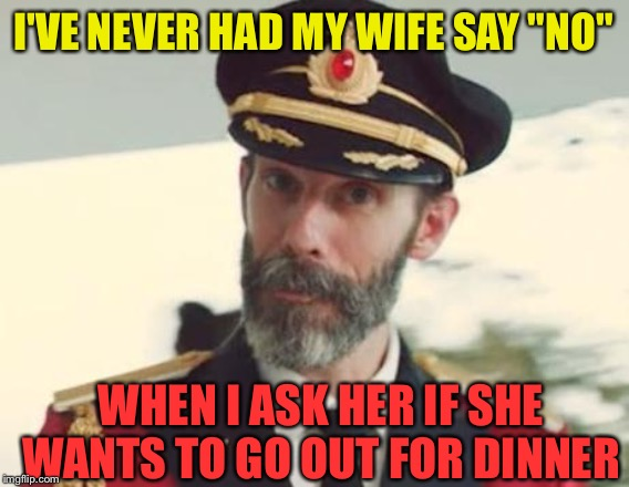 "Captain Obvious | I'VE NEVER HAD MY WIFE SAY ""NO"" WHEN I ASK HER IF SHE WANTS TO GO OUT FOR DINNER 