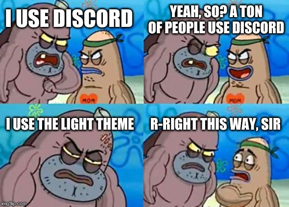 How Tough Are You Meme | I USE DISCORD YEAH, SO? A TON OF PEOPLE USE DISCORD I USE THE LIGHT THEME R-RIGHT THIS WAY, SIR | image tagged in memes,how tough are you | made w/ Imgflip meme maker