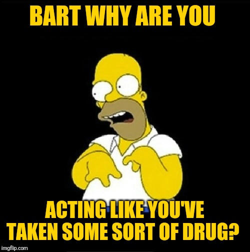 Homer Simpson Retarded | BART WHY ARE YOU ACTING LIKE YOU'VE TAKEN SOME SORT OF DRUG? | image tagged in homer simpson retarded | made w/ Imgflip meme maker