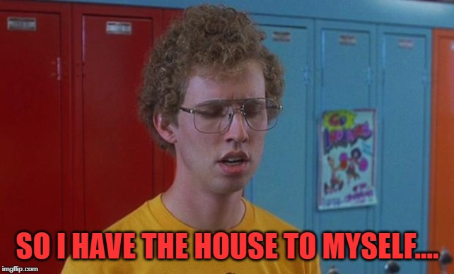 Napoleon Dynamite Skills | SO I HAVE THE HOUSE TO MYSELF.... | image tagged in napoleon dynamite skills | made w/ Imgflip meme maker