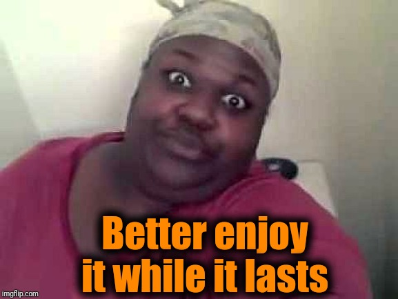 Black woman | Better enjoy it while it lasts | image tagged in black woman | made w/ Imgflip meme maker
