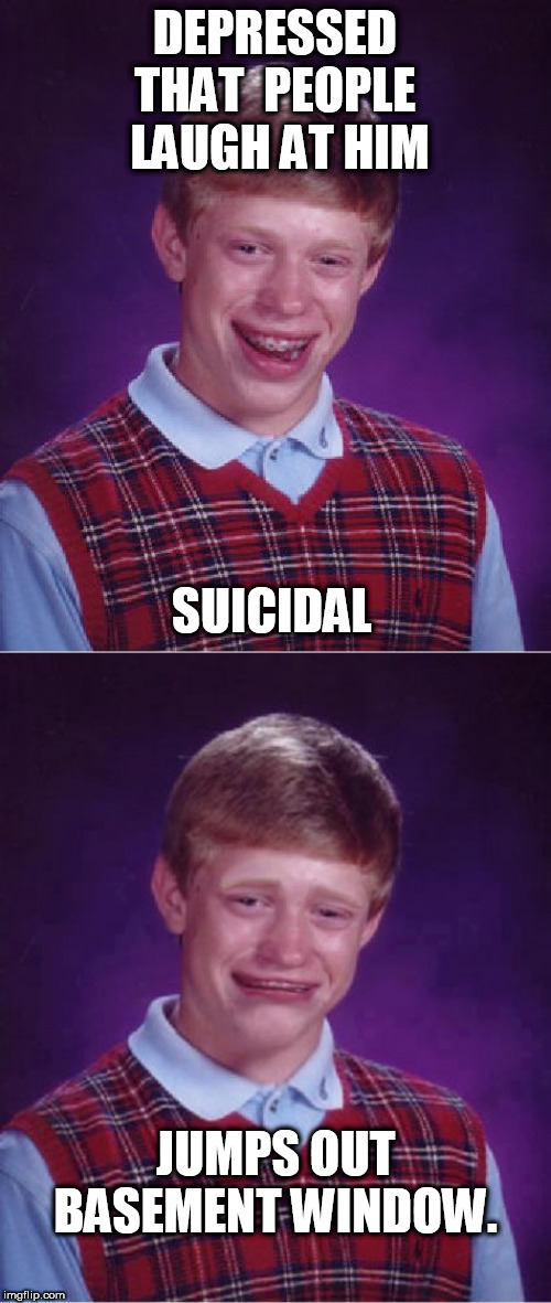 DEPRESSED THAT  PEOPLE  LAUGH AT HIM SUICIDAL JUMPS OUT BASEMENT WINDOW. | image tagged in memes,bad luck brian | made w/ Imgflip meme maker
