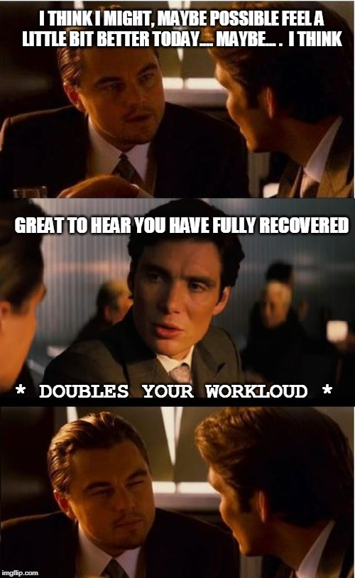 Inception | I THINK I MIGHT, MAYBE POSSIBLE FEEL A LITTLE BIT BETTER TODAY.... MAYBE... .  I THINK GREAT TO HEAR YOU HAVE FULLY RECOVERED * DOUBLES YOUR | image tagged in memes,inception | made w/ Imgflip meme maker